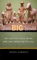 Little Big World : Collecting Louis Marx and the American Fifties