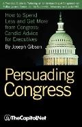 Persuading Congress: A Practical Guide to Parlaying an Understanding of Congressional Folkwa...