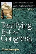 Testifying Before Congress : A Practical Guide to Preparing and Delivering Testimony before ...