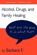 Alcohol, Drugs, and Family Healing What Are You Going to Do About That?