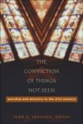 Conviction of Things Not Seen Worship and Ministry in the 21st Century