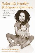 Naturally Healthy Babies and Children A Commonsense Guide to Herbal Remedies, Nutrition, and...