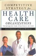 Competitive Strategy for Health Care Organizations Techniques for Strategic Action
