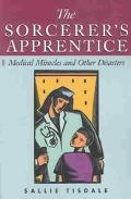 Sorcerer's Apprentice Medical Miracles and Other Disasters
