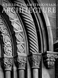 Guide to Smithsonian Architecture: An Architectural History of the Smithsonian
