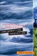 Implementing Innovation: Fostering Enduring Change in Environmental and Natural Resource Gov...