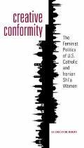 Creative Conformity : The Feminist Politics of U. S. Catholic and Iranian Shi'a Women