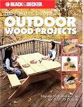 Black & Decker The Complete Guide to Outdoor Wood Projects Step-By-Step Instructions for 50 ...