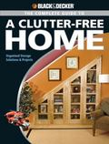 The Black & Decker Complete Guide to a Clutter-Free Home: Organized Storage Solutions & Proj...