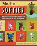 Palm-Size Softies: Patterns and Ideas for 44 Stuffed Pets and Dolls That Fit in the Palm of ...