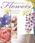 Amazing Clay Flowers: Creating Realistic Flowers and Floral Arrangements in Polymer Clay