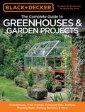 Black and Decker the Complete Guide to Greenhouses and Garden Projects : Greenhouses, Cold F...