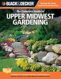 Black & Decker The Complete Guide to Upper Midwest Gardening: Techniques for Flowers, Shrubs...
