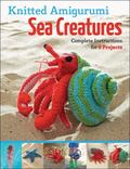 Knitted Amigurumi Sea Creatures : Complete Instructions for 6 Projects