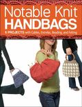 Notable Knit Handbags : 6 Projects with Cables, Entrelac, Beading, and Felting