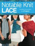 Notable Knit Lace : Complete Instructions for 6 Projects