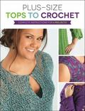 Plus Size Tops to Crochet : Complete Instructions for 6 Projects