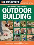 Black and Decker the Complete Photo Guide to Outdoor Building : From Arbors to Walkways: 150...