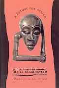 Future for Africa Critical Essays in Christian Social Imagination