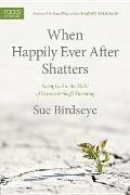 When Happily Ever after Shatters : Seeing God in the Midst of Divorce and Single Parenting