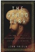 Grand Turk : Sultan Mehmet II - Conqueror of Constantinople and Master of an Empire