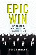 Epic Win : How 4chan's Anonymous Army Conquered the Web