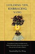 Holding Yin, Embracing Yang Three Taoist Classics on Meditation, Breath Regulation, Sexual Y...
