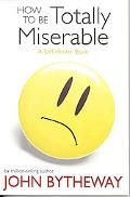 How to Be Totally Miserable A Self-hinder Book