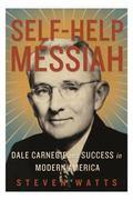 Self-Help Messiah : Dale Carnegie and Success in Modern America