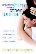Preparing Him for the Other Woman A Mother's Guide to Raising Her Son to Love a Wife And Lea...