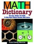 Math Dictionary The Easy, Simple, Fun Guide to Help Math Phobics Become Math Lovers