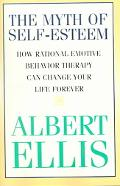 Myth of Self-esteem How Rational Emotive Behavior Therapy Can Change Your Life Forever