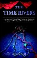 Time Rivers An Ancient Map of Time Revealing the Secret Legacy and Destiny of Human Civiliza...