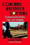 Coaching Fastpitch Softball Championship Drills, Tips, And Insights