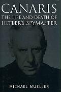 Canaris The Life and Death of Hitler's Spymaster