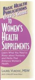User's Guide to Women's Health Supplements Learn What You Need to Know About Nutrients and H...