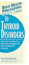 Basic Health Publications User's Guide to Thyroid Disorders Natural Ways To Keep Your Body F...