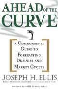 Ahead of the Curve A Commonsense Guide to Forecasting Business And Market Cycle