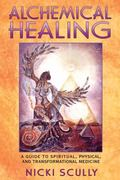 Alchemical Healing A Guide to Spiritual, Physical, and Transformational Medicine