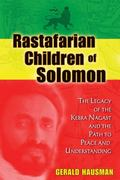 Rastafarian Children of Solomon : The Legacy of the Kebra Nagast and the Path to Peace and U...