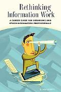 Rethinking Information Work A Career Guide for Librarians And Other Information Professionals