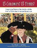 13 Colonies! 13 Years! Integrating Content Standards And the Arts to Teach the American Revo...