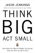 Think Big, Act Small How America's Best Performing Companies Keep The Start-up Spirit Alive