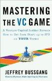 Mastering the VC Game: A Venture Capital Insider Reveals How to Get from Start-up to IPO on ...