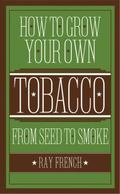 How to Grow Your Own Tobacco : From Seed to Smoke