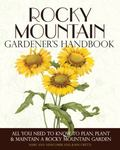 Rocky Mountain Gardener's Handbook : All You Need to Know to Plan, Plant and Maintain a Rock...