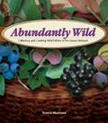 Abundantly Wild Collecting And Cooking Wild Edibles Of The Upper Midwest