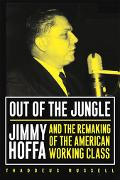 Out of the Jungle Jimmy Hoffa and the Remaking of the American Working Class