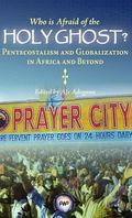 Who Is Afraid of the Holy Ghost? : Pentecostalism and Globalization in Africa and Beyond