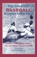 Greatest Baseball Stories Ever Told Thirty Unforgettable Tales from the Diamond